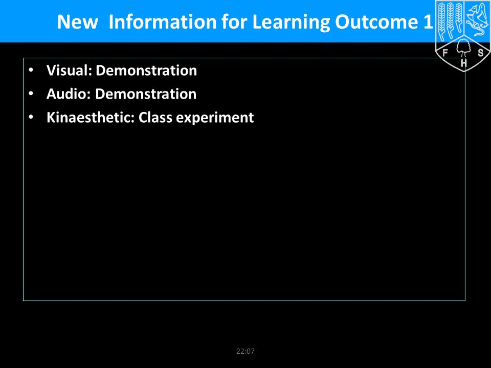 22:09 New Information for Learning Outcome 1 Visual: Demonstration Audio: Demonstration Kinaesthetic: Class experiment