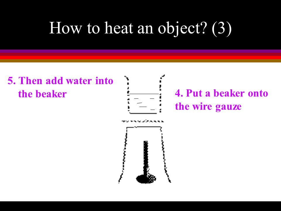 How to heat an object? (2) 1.Prepare a Bunsen Burner 2. Put a tripod over the Bunsen Burner 3 Place a wire gauze onto the tripod