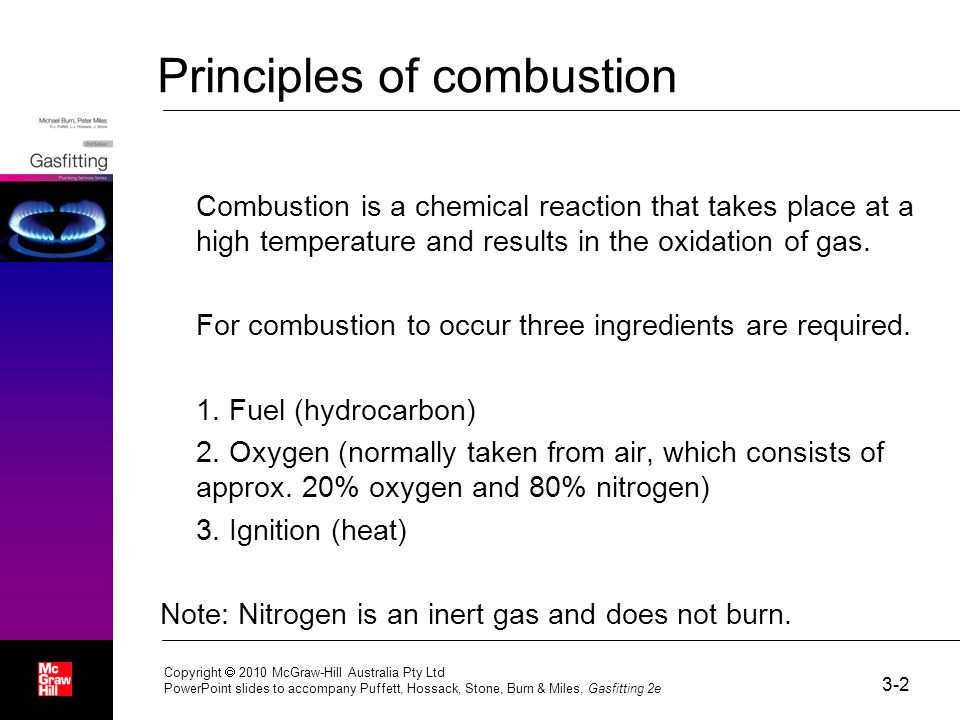 3-2 Copyright  2010 McGraw-Hill Australia Pty Ltd PowerPoint slides to accompany Puffett, Hossack, Stone, Burn & Miles, Gasfitting 2e Principles of combustion Combustion is a chemical reaction that takes place at a high temperature and results in the oxidation of gas.