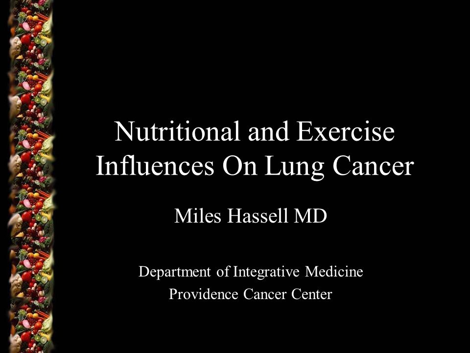 Nutritional and Exercise Influences On Lung Cancer Miles Hassell MD Department of Integrative Medicine Providence Cancer Center