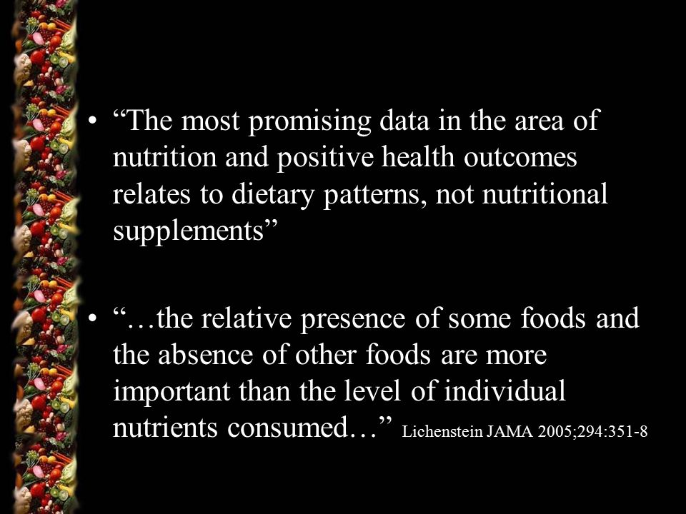 The most promising data in the area of nutrition and positive health outcomes relates to dietary patterns, not nutritional supplements …the relative presence of some foods and the absence of other foods are more important than the level of individual nutrients consumed… Lichenstein JAMA 2005;294:351-8