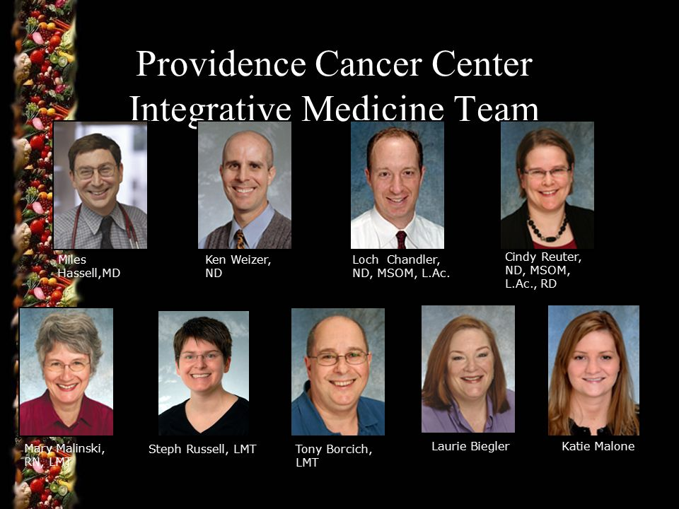 Providence Cancer Center Integrative Medicine Team Miles Hassell,MD Ken Weizer, ND Loch Chandler, ND, MSOM, L.Ac.