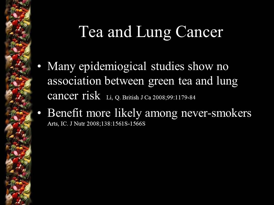 Tea and Lung Cancer Many epidemiogical studies show no association between green tea and lung cancer risk Li, Q.