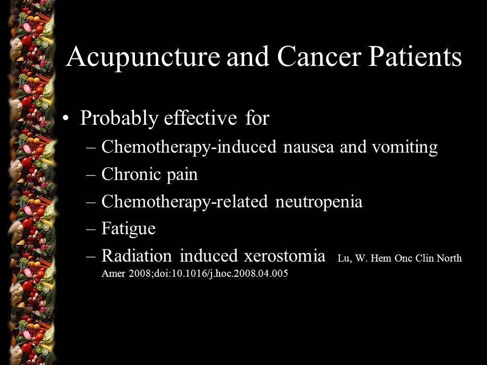 Acupuncture and Cancer Patients Probably effective for –Chemotherapy-induced nausea and vomiting –Chronic pain –Chemotherapy-related neutropenia –Fatigue –Radiation induced xerostomia Lu, W.