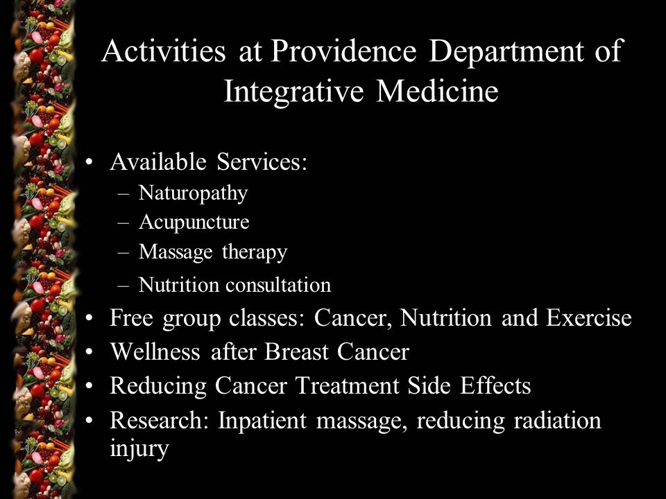 Activities at Providence Department of Integrative Medicine Available Services: –Naturopathy –Acupuncture –Massage therapy –Nutrition consultation Free group classes: Cancer, Nutrition and Exercise Wellness after Breast Cancer Reducing Cancer Treatment Side Effects Research: Inpatient massage, reducing radiation injury