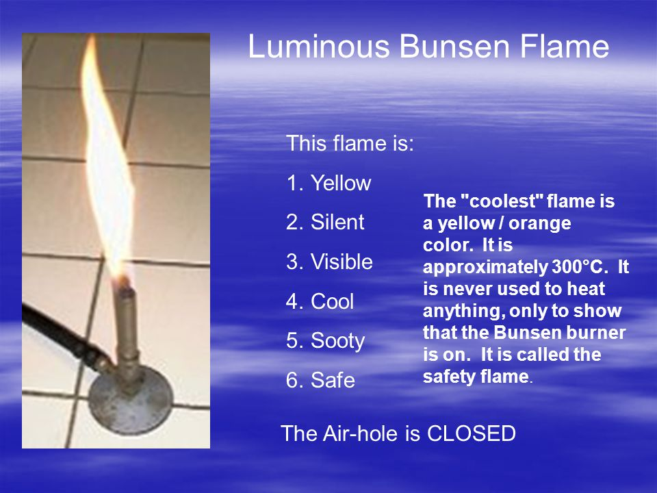 Luminous Bunsen Flame This flame is: 1.Yellow 2.Silent 3.Visible 4.Cool 5.Sooty 6.Safe The Air-hole is CLOSED The