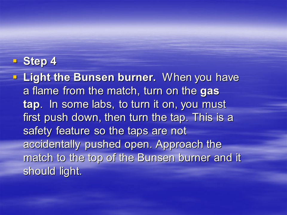  Step 4  Light the Bunsen burner. When you have a flame from the match, turn on the gas tap. In some labs, to turn it on, you must first push down,