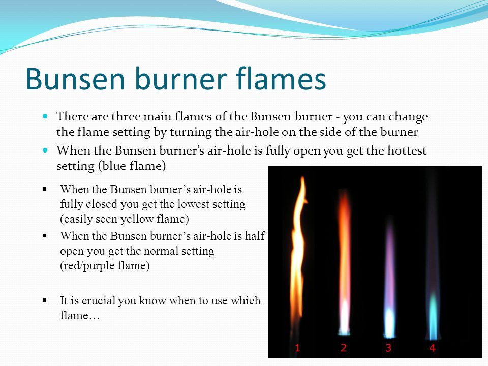 Bunsen burner flames There are three main flames of the Bunsen burner - you can change the flame setting by turning the air-hole on the side of the burner When the Bunsen burner's air-hole is fully open you get the hottest setting (blue flame)  When the Bunsen burner's air-hole is fully closed you get the lowest setting (easily seen yellow flame)  When the Bunsen burner's air-hole is half open you get the normal setting (red/purple flame)  It is crucial you know when to use which flame…  When the Bunsen burner's air-hole is fully closed you get the lowest setting (easily seen yellow flame)  When the Bunsen burner's air-hole is half open you get the normal setting (red/purple flame)  It is crucial you know when to use which flame…