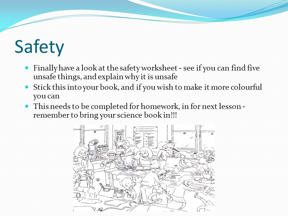 Safety Finally have a look at the safety worksheet - see if you can find five unsafe things, and explain why it is unsafe Stick this into your book, and if you wish to make it more colourful you can This needs to be completed for homework, in for next lesson - remember to bring your science book in!!!