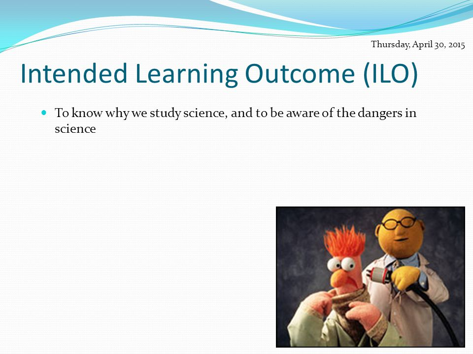 Intended Learning Outcome (ILO) To know why we study science, and to be aware of the dangers in science Thursday, April 30, 2015
