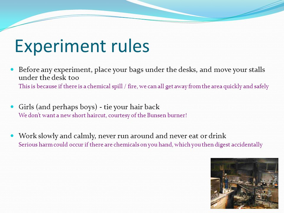 Experiment rules Before any experiment, place your bags under the desks, and move your stalls under the desk too This is because if there is a chemical spill / fire, we can all get away from the area quickly and safely Girls (and perhaps boys) - tie your hair back We don't want a new short haircut, courtesy of the Bunsen burner.