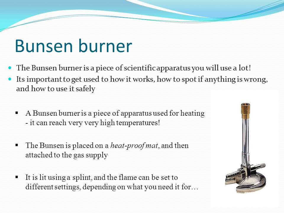 Bunsen burner The Bunsen burner is a piece of scientific apparatus you will use a lot.