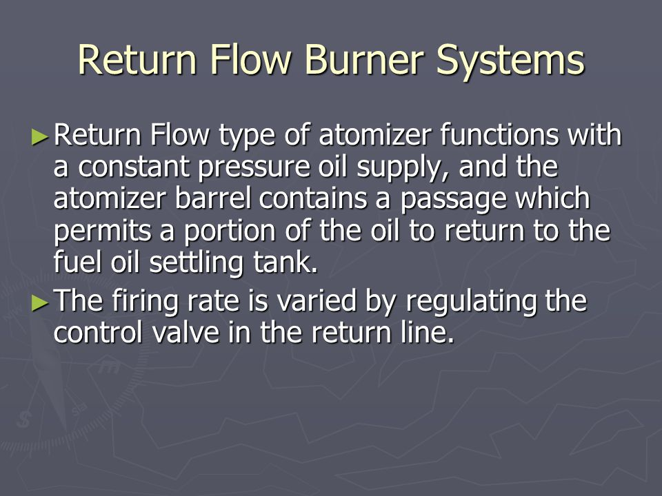 Return Flow Burner Systems ► Return Flow type of atomizer functions with a constant pressure oil supply, and the atomizer barrel contains a passage wh