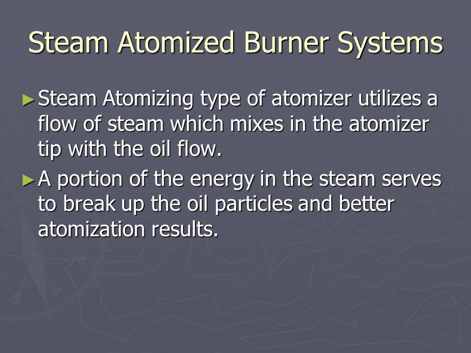 Steam Atomized Burner Systems ► Steam Atomizing type of atomizer utilizes a flow of steam which mixes in the atomizer tip with the oil flow. ► A porti