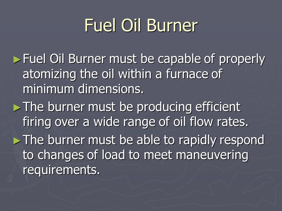Fuel Oil Burner ► Fuel Oil Burner must be capable of properly atomizing the oil within a furnace of minimum dimensions. ► The burner must be producing