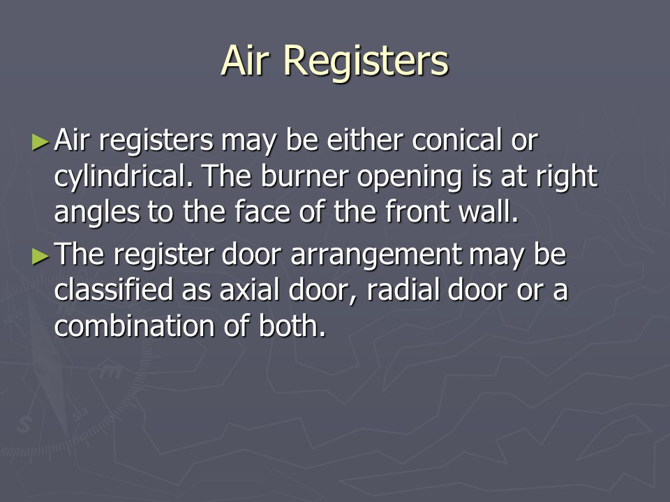 Air Registers ► Air registers may be either conical or cylindrical. The burner opening is at right angles to the face of the front wall. ► The registe