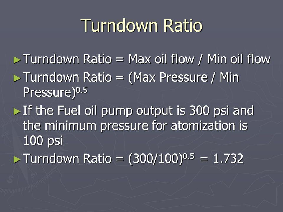 Turndown Ratio ► Turndown Ratio = Max oil flow / Min oil flow ► Turndown Ratio = (Max Pressure / Min Pressure) 0.5 ► If the Fuel oil pump output is 30