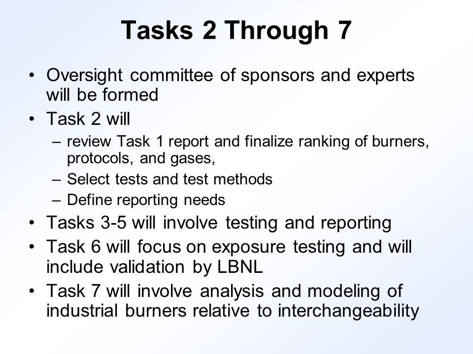 Tasks 2 Through 7 Oversight committee of sponsors and experts will be formed Task 2 will –review Task 1 report and finalize ranking of burners, protocols, and gases, –Select tests and test methods –Define reporting needs Tasks 3-5 will involve testing and reporting Task 6 will focus on exposure testing and will include validation by LBNL Task 7 will involve analysis and modeling of industrial burners relative to interchangeability