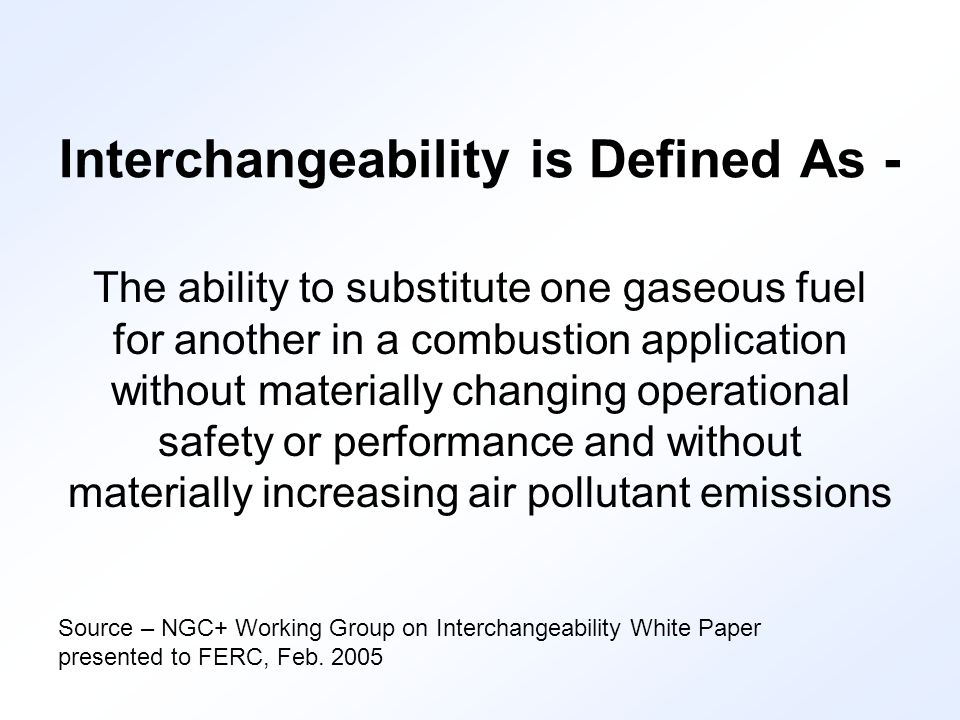 Interchangeability is Defined As - The ability to substitute one gaseous fuel for another in a combustion application without materially changing operational safety or performance and without materially increasing air pollutant emissions Source – NGC+ Working Group on Interchangeability White Paper presented to FERC, Feb.