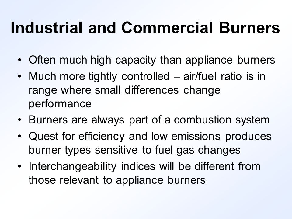 Industrial and Commercial Burners Often much high capacity than appliance burners Much more tightly controlled – air/fuel ratio is in range where small differences change performance Burners are always part of a combustion system Quest for efficiency and low emissions produces burner types sensitive to fuel gas changes Interchangeability indices will be different from those relevant to appliance burners