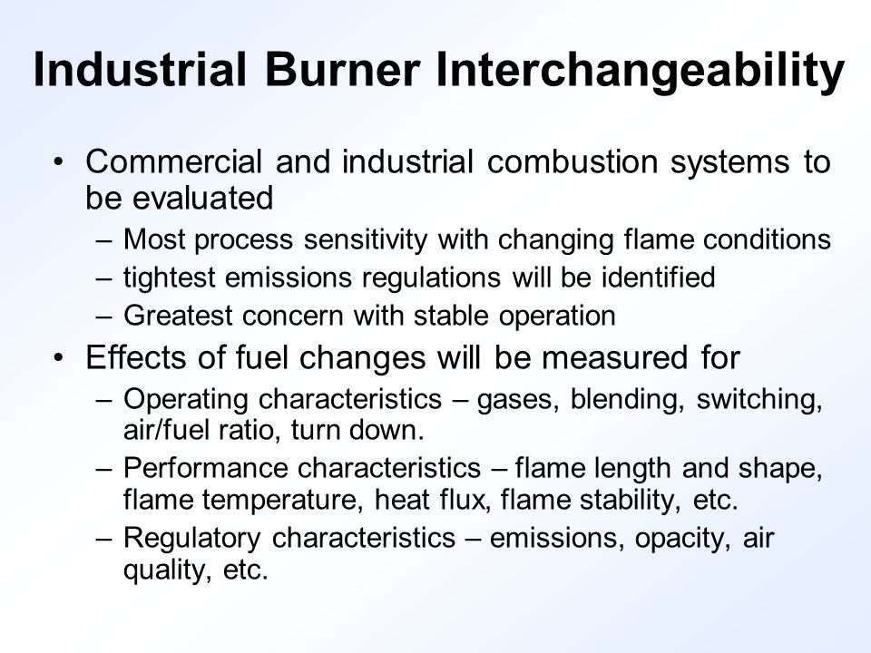 Industrial Burner Interchangeability Commercial and industrial combustion systems to be evaluated –Most process sensitivity with changing flame conditions –tightest emissions regulations will be identified –Greatest concern with stable operation Effects of fuel changes will be measured for –Operating characteristics – gases, blending, switching, air/fuel ratio, turn down.