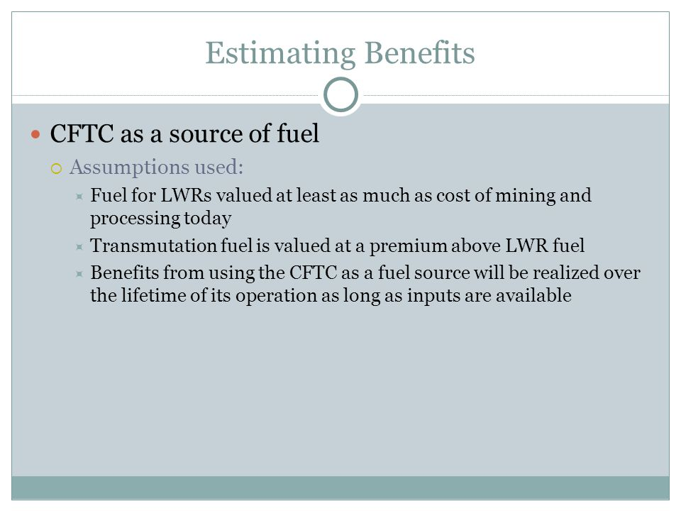 Estimating Benefits CFTC as a source of fuel  Assumptions used:  Fuel for LWRs valued at least as much as cost of mining and processing today  Tran