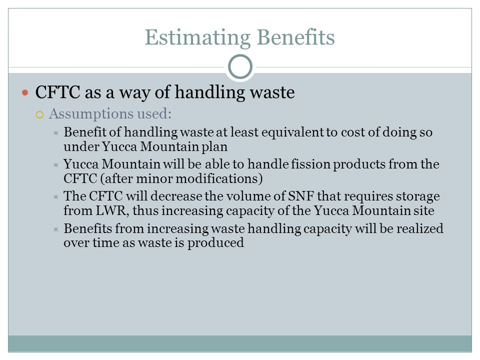 Estimating Benefits CFTC as a way of handling waste  Assumptions used:  Benefit of handling waste at least equivalent to cost of doing so under Yucc