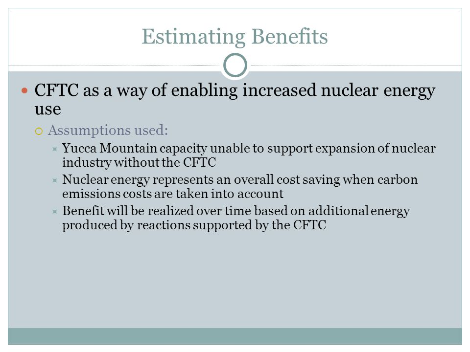 Estimating Benefits CFTC as a way of enabling increased nuclear energy use  Assumptions used:  Yucca Mountain capacity unable to support expansion o
