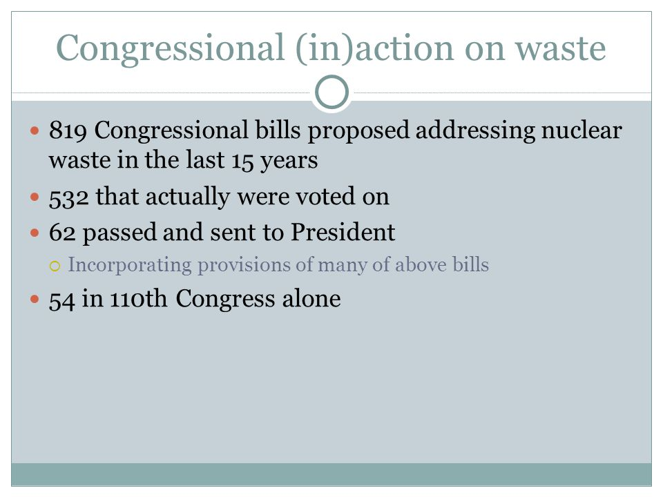 Congressional (in)action on waste 819 Congressional bills proposed addressing nuclear waste in the last 15 years 532 that actually were voted on 62 pa