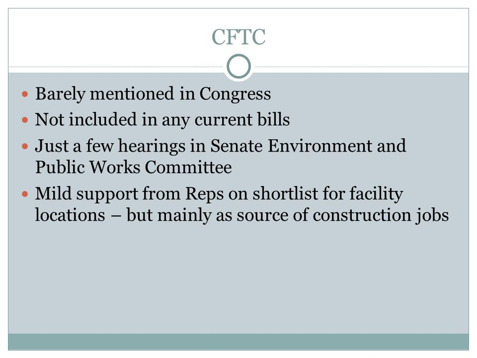 CFTC Barely mentioned in Congress Not included in any current bills Just a few hearings in Senate Environment and Public Works Committee Mild support