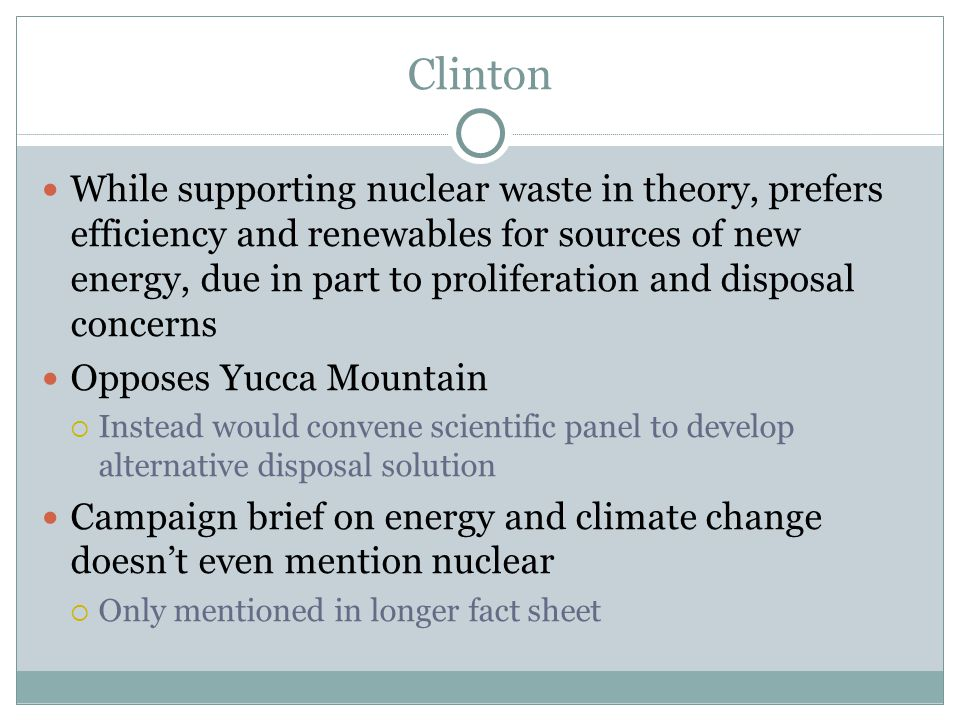Clinton While supporting nuclear waste in theory, prefers efficiency and renewables for sources of new energy, due in part to proliferation and dispos