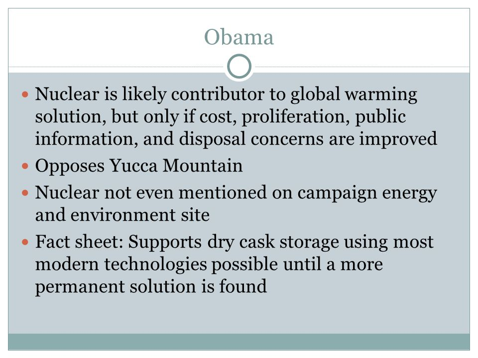 Obama Nuclear is likely contributor to global warming solution, but only if cost, proliferation, public information, and disposal concerns are improved Opposes Yucca Mountain Nuclear not even mentioned on campaign energy and environment site Fact sheet: Supports dry cask storage using most modern technologies possible until a more permanent solution is found