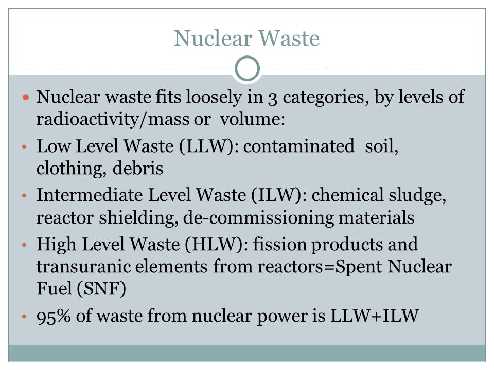 Nuclear Waste Nuclear waste fits loosely in 3 categories, by levels of radioactivity/mass or volume: Low Level Waste (LLW): contaminated soil, clothin