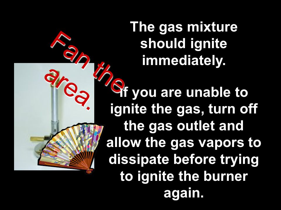 The gas mixture should ignite immediately. If you are unable to ignite the gas, turn off the gas outlet and allow the gas vapors to dissipate before t