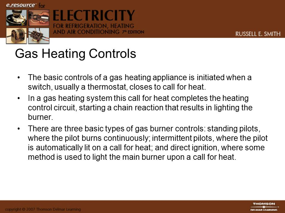 Gas Heating Controls The basic controls of a gas heating appliance is initiated when a switch, usually a thermostat, closes to call for heat.