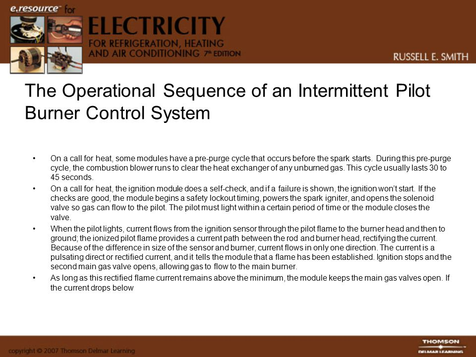 The Operational Sequence of an Intermittent Pilot Burner Control System On a call for heat, some modules have a pre-purge cycle that occurs before the spark starts.