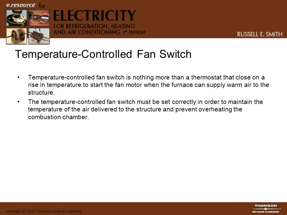 Temperature-Controlled Fan Switch Temperature-controlled fan switch is nothing more than a thermostat that close on a rise in temperature to start the fan motor when the furnace can supply warm air to the structure.