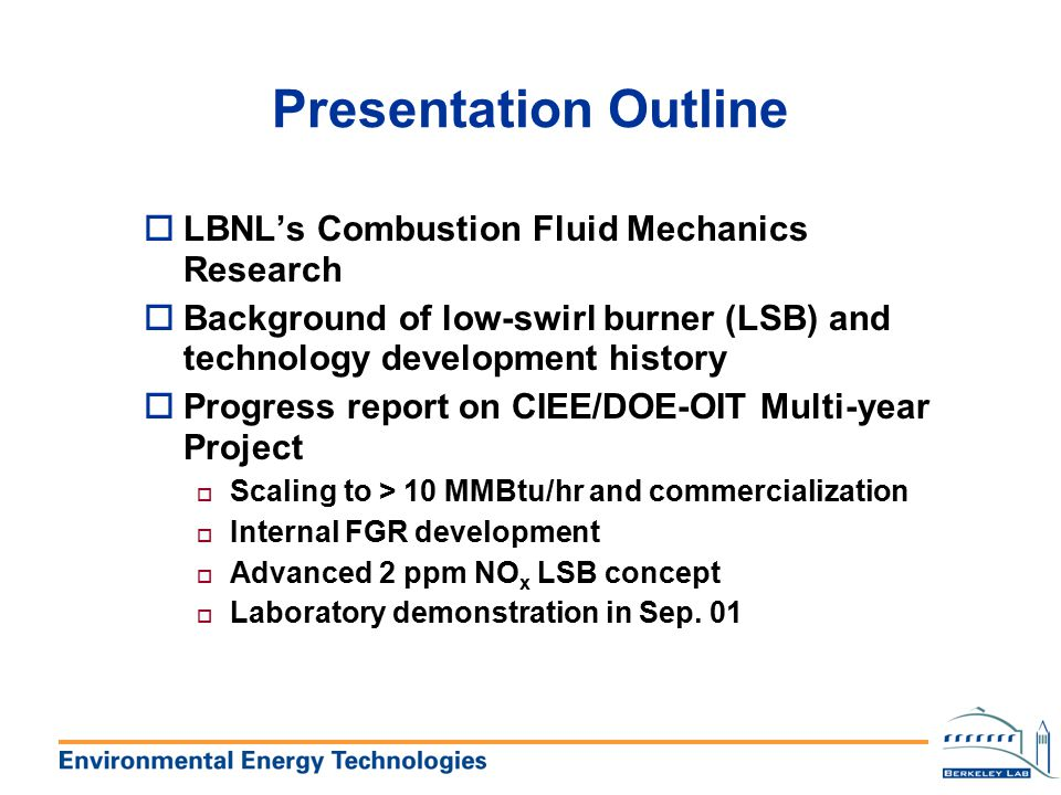 California Institute of Energy Efficiency Multi-Year Program (6/99 - 9/00) oLBNL 100K, UCICL 50K oResearch Develop and Demonstrate high capacity low-swirl burners up to 5 MMBtu/hr o Determine stable operating conditions for NO x < 10ppm, CO < 20 ppm, and high combustion efficiency o Develop scaling laws for vane-LSB o Continue development of vane-swirler for LSB with FGR o Develop guidelines for burner engineers to adapt LSB to fit different boilers and furnaces oPublished a paper in Transactions of the Comb.