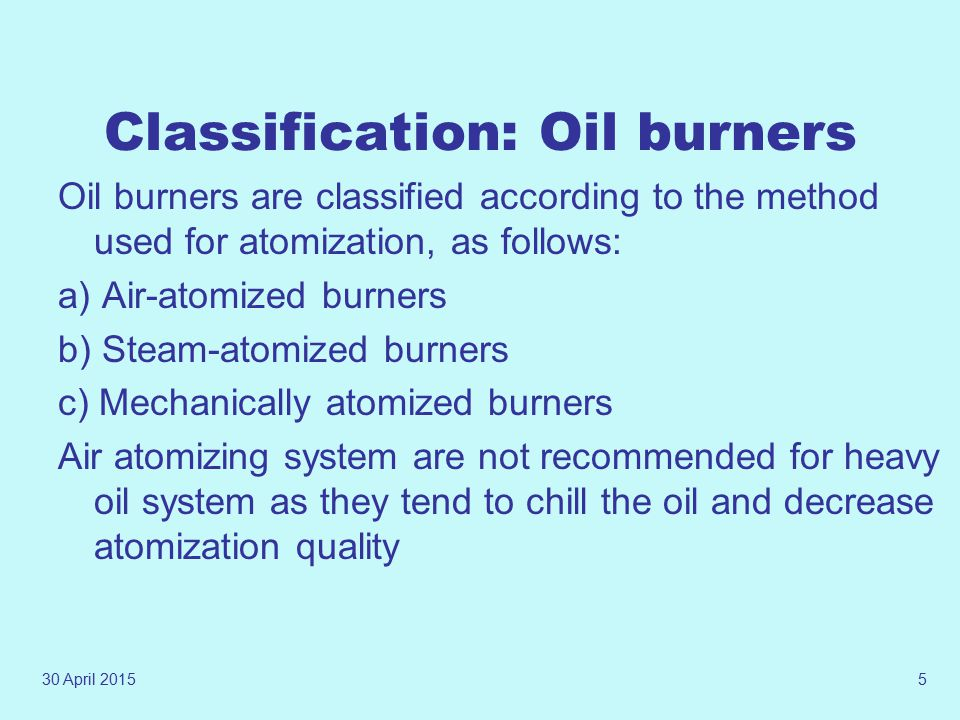 30 April 20154 Atomization Atomization breaks the fuel into fine particles that readily mixes with the air for combustion. Oil should be divided up in