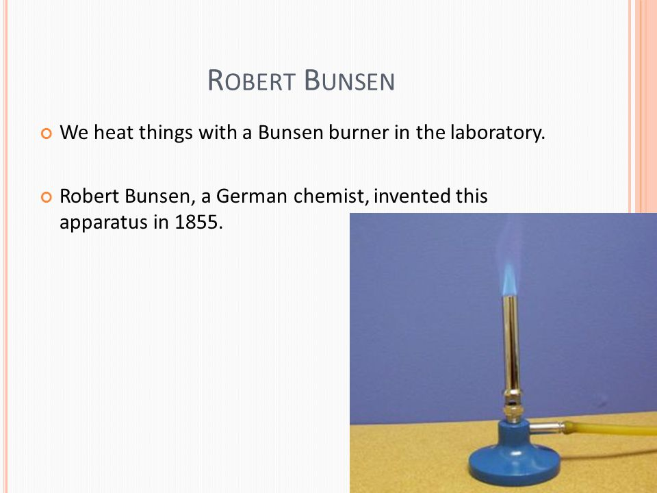 R OBERT B UNSEN We heat things with a Bunsen burner in the laboratory.