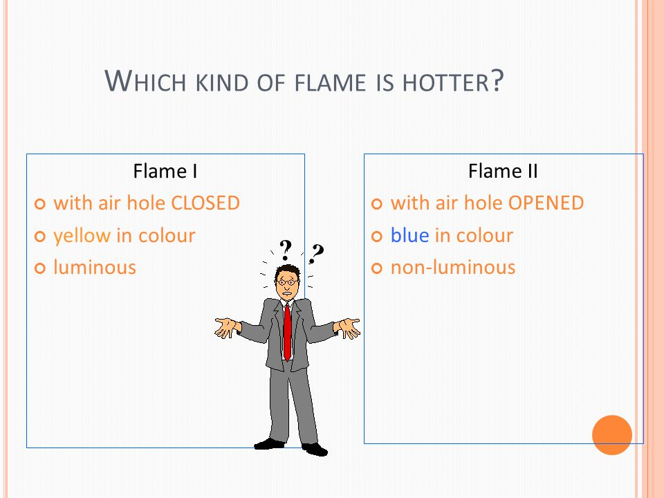 W HICH KIND OF FLAME IS HOTTER .