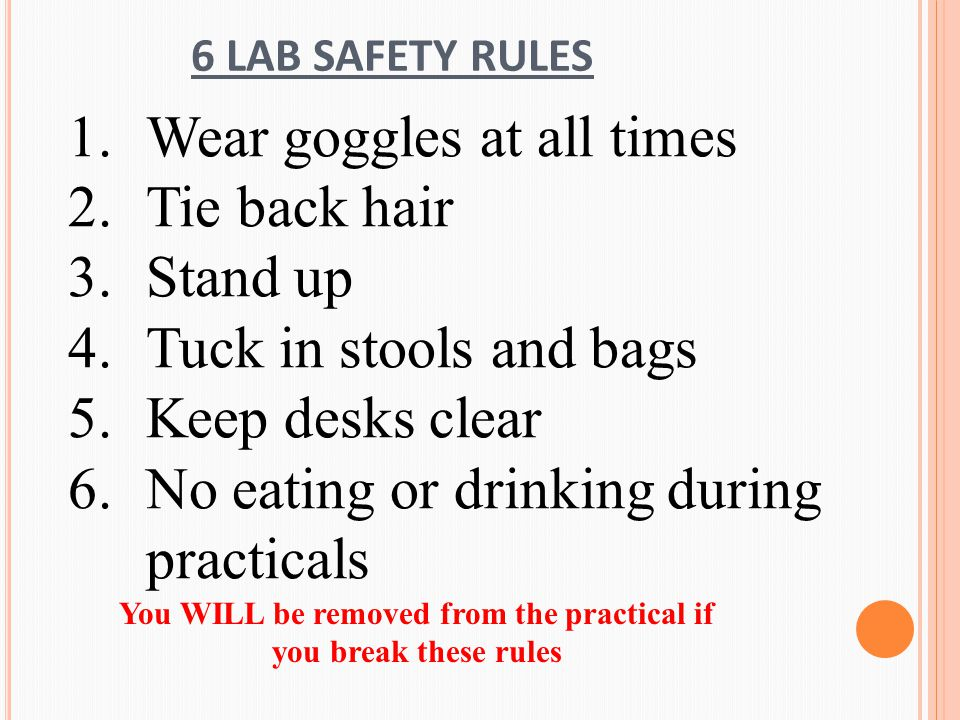 6 LAB SAFETY RULES 1.Wear goggles at all times 2.Tie back hair 3.Stand up 4.Tuck in stools and bags 5.Keep desks clear 6.No eating or drinking during practicals You WILL be removed from the practical if you break these rules