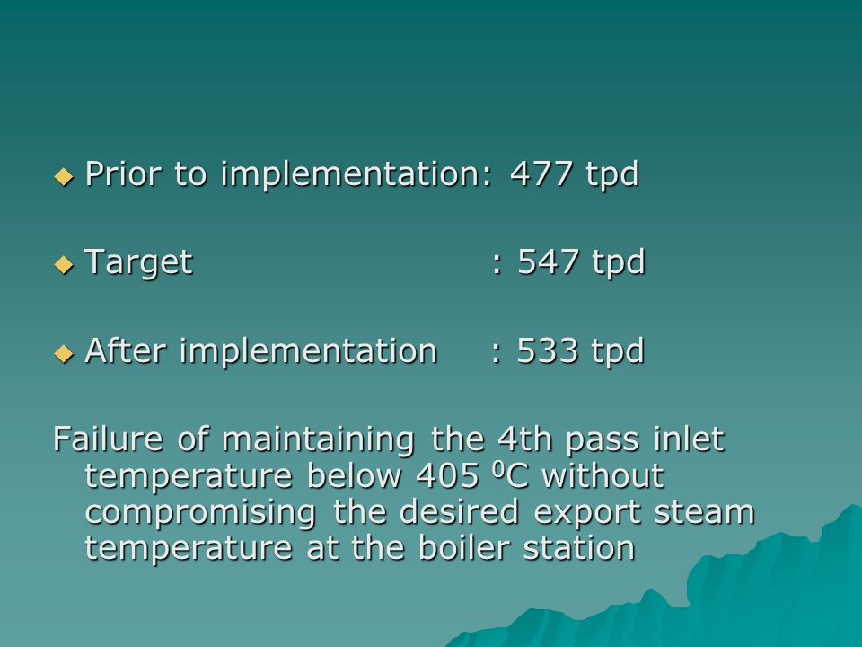  Prior to implementation: 477 tpd  Target : 547 tpd  After implementation : 533 tpd Failure of maintaining the 4th pass inlet temperature below 405 0 C without compromising the desired export steam temperature at the boiler station