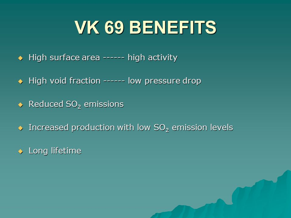 VK 69 BENEFITS  High surface area ------ high activity  High void fraction ------ low pressure drop  Reduced SO 2 emissions  Increased production with low SO 2 emission levels  Long lifetime