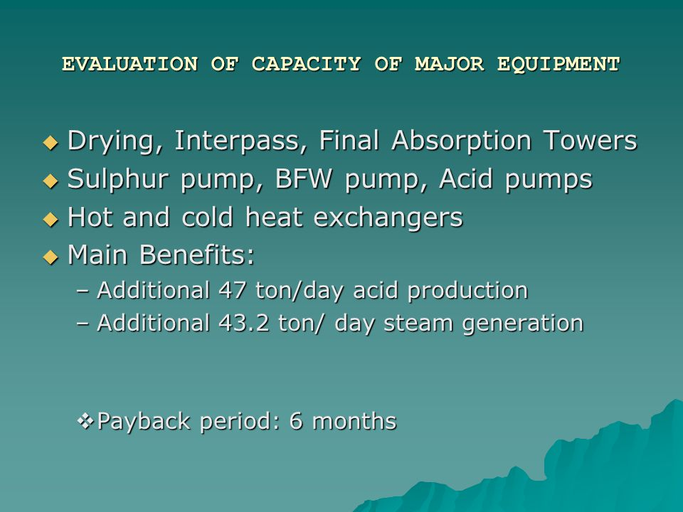 ECONOMIC EVALUATION  Main Benefits: –Additional 47 ton/day acid production –Additional 43.2 ton/ day steam generation  Payback period: 6 months