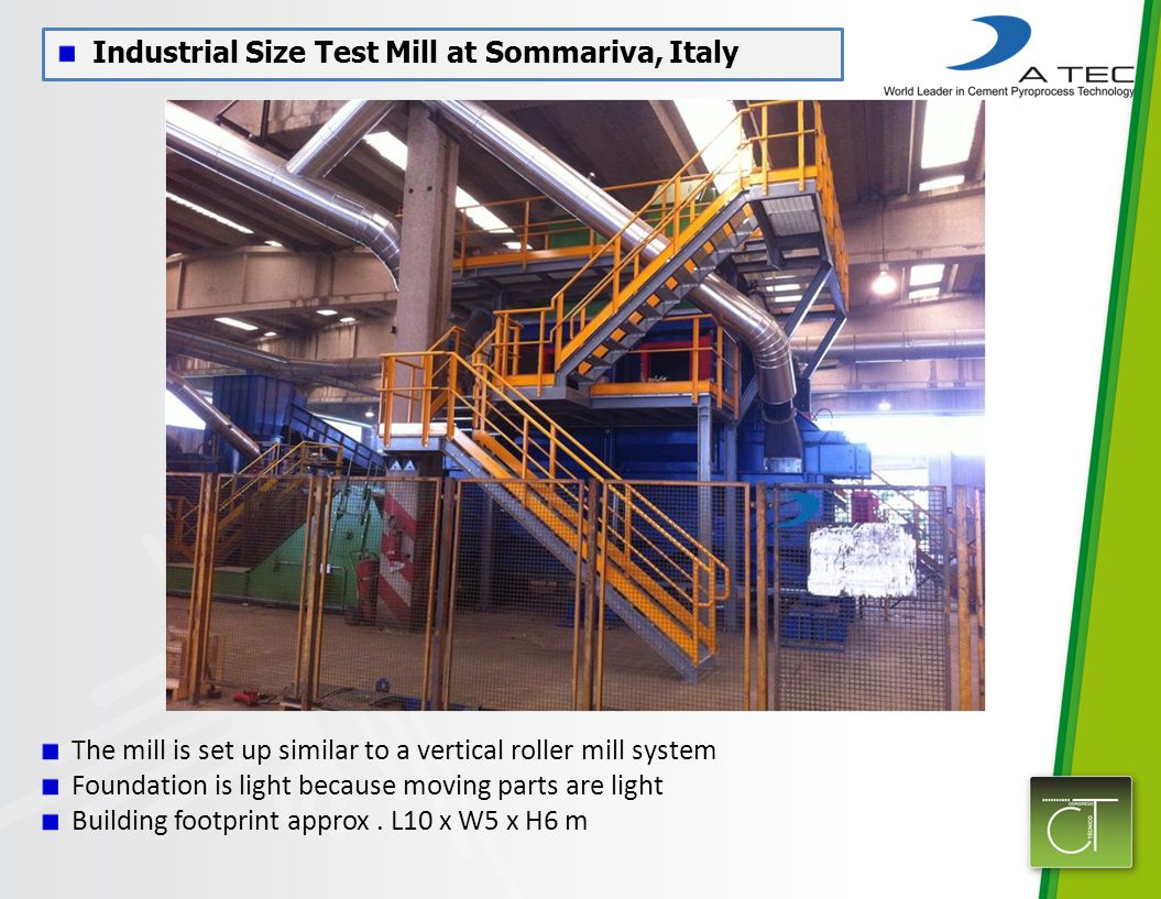 Industrial Size Test Mill at Sommariva, Italy The mill is set up similar to a vertical roller mill system Foundation is light because moving parts are light Building footprint approx.