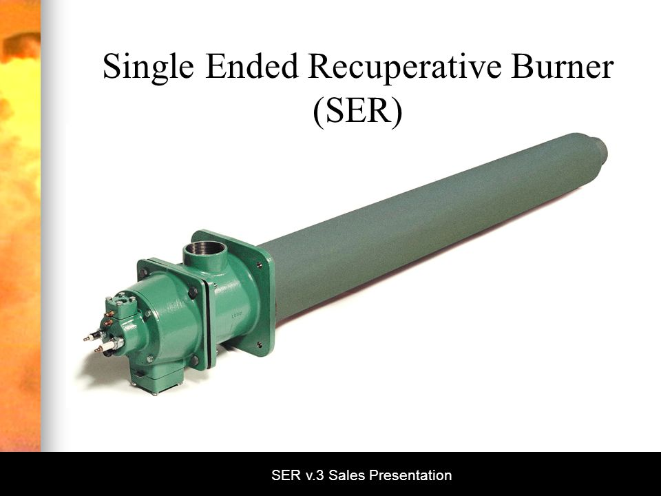 SER v.3 Sales Presentation Single Ended Recuperative Burner (SER)