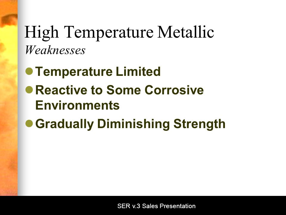 SER v.3 Sales Presentation High Temperature Metallic Weaknesses Temperature Limited Reactive to Some Corrosive Environments Gradually Diminishing Strength