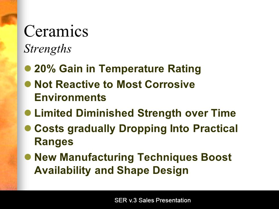 SER v.3 Sales Presentation Ceramics Strengths 20% Gain in Temperature Rating Not Reactive to Most Corrosive Environments Limited Diminished Strength over Time Costs gradually Dropping Into Practical Ranges New Manufacturing Techniques Boost Availability and Shape Design