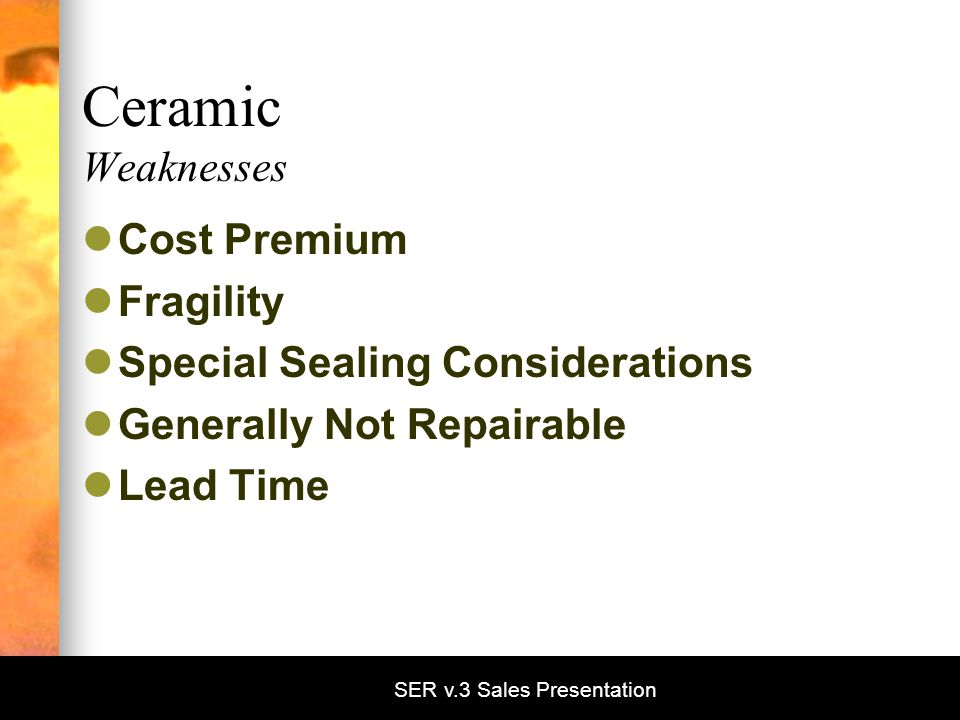 SER v.3 Sales Presentation Ceramic Weaknesses Cost Premium Fragility Special Sealing Considerations Generally Not Repairable Lead Time